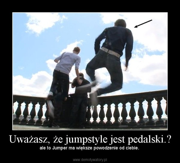 Uważasz, że jumpstyle jest pedalski.? – ale to Jumper ma większe powodzenie od ciebie.