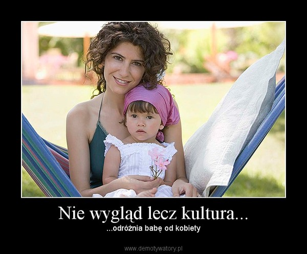 Nie wygląd lecz kultura... – ...odróżnia babę od kobiety