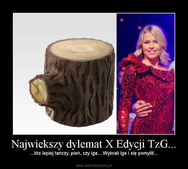 Najwiekszy dylemat X Edycji TzG... – ...kto lepiej tańczy, pień, czy Iga... Wybrali Ige i się pomylili...