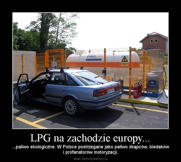 LPG na zachodzie europy... – ...paliwo ekologiczne. W Polsce postrzegane jako paliwo skąpców, biedakówi profanatorów motoryzacji.