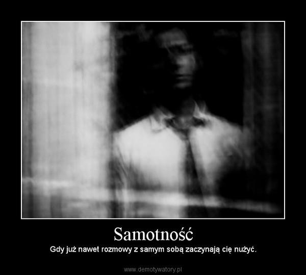 Samotność – Gdy już nawet rozmowy z samym sobą zaczynają cię nużyć.