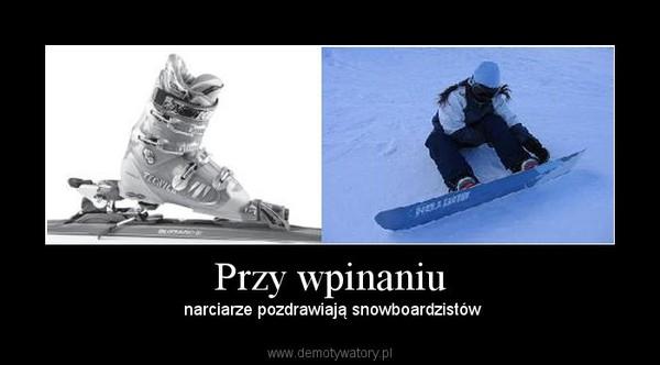 Przy wpinaniu –  narciarze pozdrawiają snowboardzistów