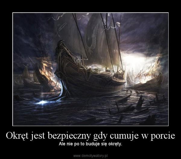 Okręt jest bezpieczny gdy cumuje w porcie – Ale nie po to buduje się okręty.