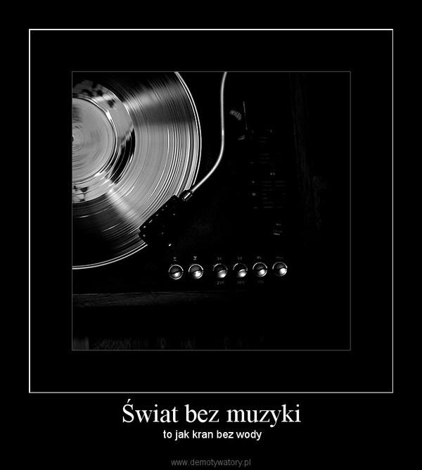 Świat bez muzyki –  to jak kran bez wody