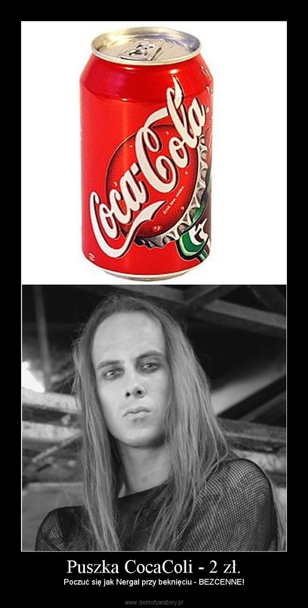 Puszka CocaColi - 2 zł. – Poczuć się jak Nergal przy beknięciu - BEZCENNE!