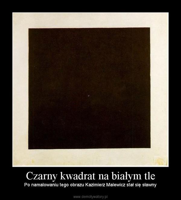 Czarny kwadrat na białym tle – Po namalowaniu tego obrazu Kazimierz Malewicz stał się sławny