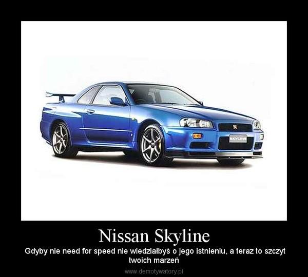 Nissan Skyline –  Gdyby nie need for speed nie wiedziałbyś o jego istnieniu, a teraz to szczyttwoich marzeń