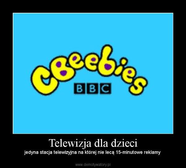 Telewizja dla dzieci –  jedyna stacja telewizyjna na której nie lecą 15-minutowe reklamy