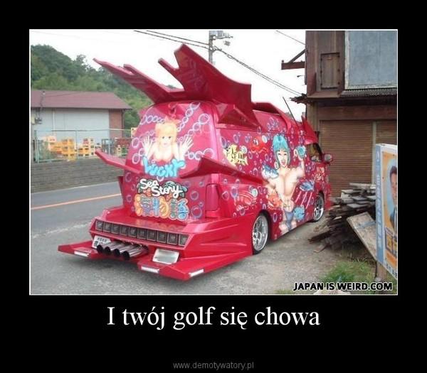 I twój golf się chowa –