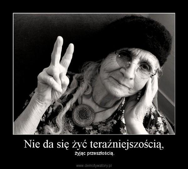 Nie da się żyć teraźniejszością, –  żyjąc przeszłością.
