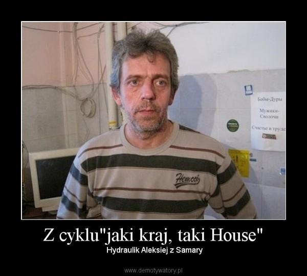 """Z cyklu""""jaki kraj, taki House"""" –  Hydraulik Aleksiej z Samary"""