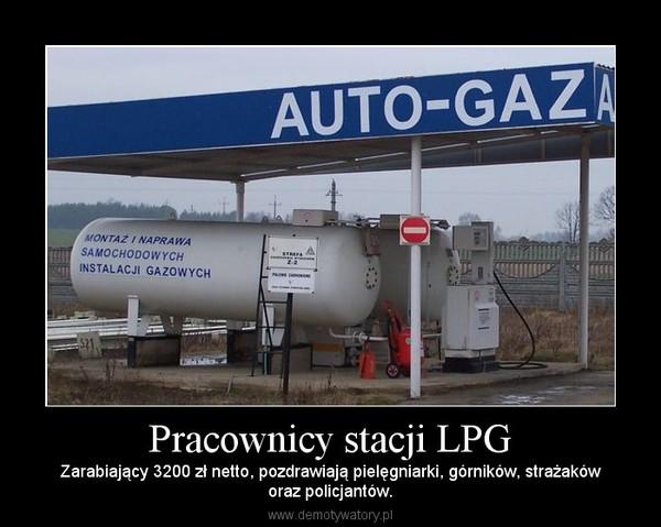 Pracownicy stacji LPG – Zarabiający 3200 zł netto, pozdrawiają pielęgniarki, górników, strażakóworaz policjantów.