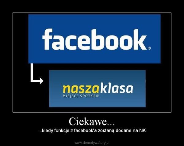 Ciekawe... –  ...kiedy funkcje z facebook'a zostaną dodane na NK