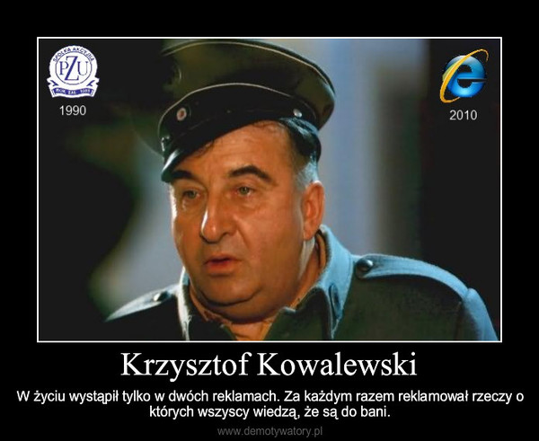 Krzysztof Kowalewski – W życiu wystąpił tylko w dwóch reklamach. Za każdym razem reklamował rzeczy o których wszyscy wiedzą