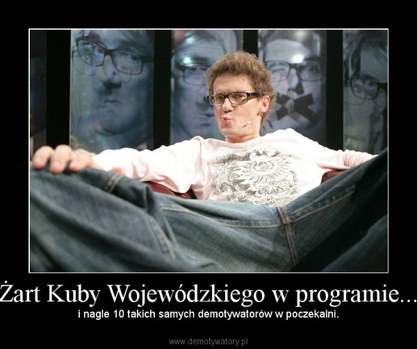 Żart Kuby Wojewódzkiego w programie... – i nagle 10 takich samych demotywatorów w poczekalni.