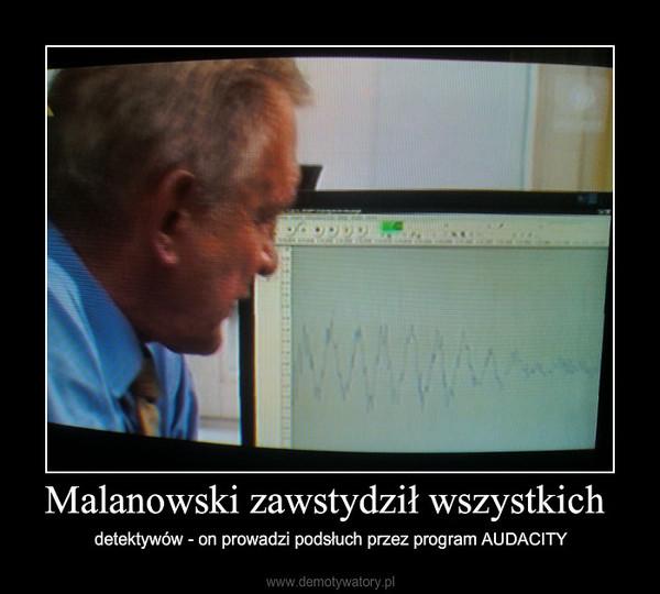 Malanowski zawstydził wszystkich – detektywów - on prowadzi podsłuch przez program AUDACITY