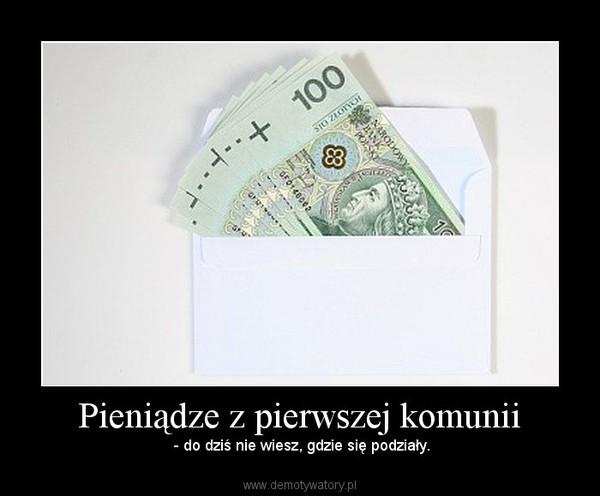 5253d5c046 Pieniądze z pierwszej komunii – Demotywatory.pl