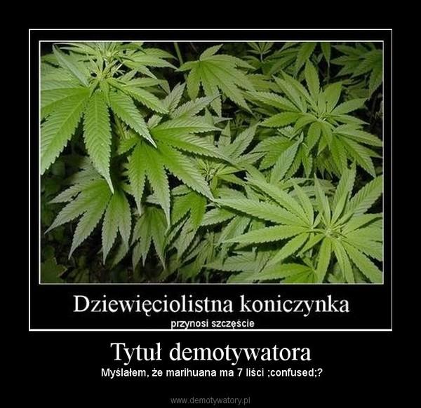 Tytuł demotywatora –  Myślałem, że marihuana ma 7 liści ;confused;?