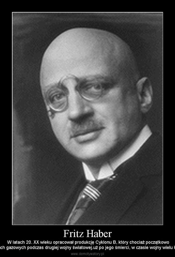 Fritz Haber –  W latach 20. XX wieku opracował produkcję Cyklonu B, który chociaż początkowobył przewidziany jako środek do dezynfekcji i dezynsekcji, został zastosowany przez hitlerowców w komorach gazowych podczas drugiej wojny światowej.uż po jego śmierci, w czasie wojny wielu krewnych Habera trafiło do obozów koncentracyjnych i zostało zamor