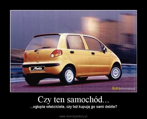 Czy ten samochód... – ...ogłupia właściciela, czy też kupują go sami debile?