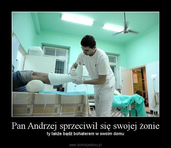 Pan Andrzej sprzeciwił się swojej żonie – ty także bądź bohaterem w swoim domu