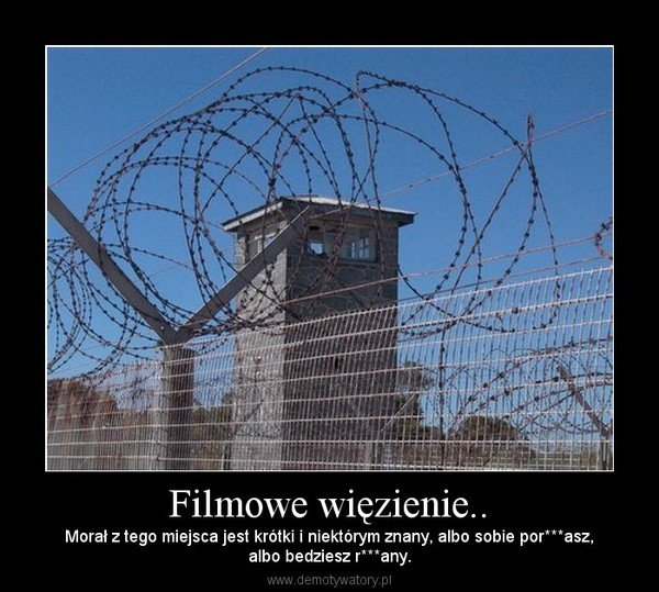 Filmowe więzienie.. – Morał z tego miejsca jest krótki i niektórym znany, albo sobie por***asz,albo bedziesz r***any.