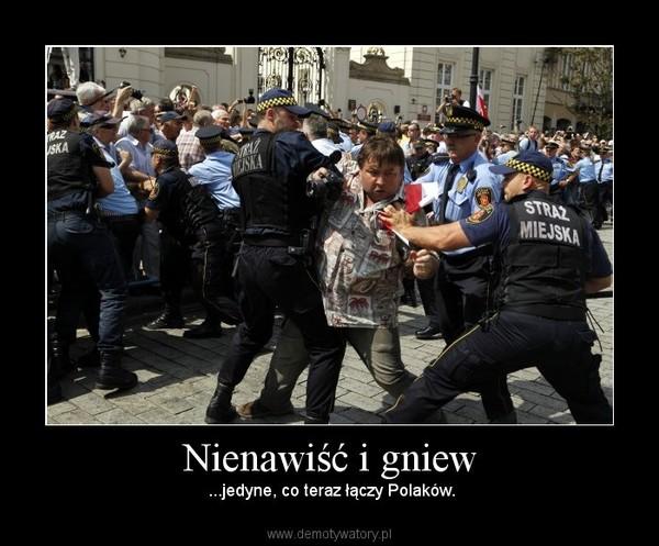 Nienawiść i gniew –  ...jedyne, co teraz łączy Polaków.