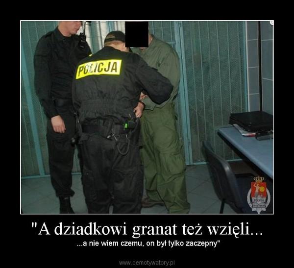"""""""A dziadkowi granat też wzięli... –  ...a nie wiem czemu, on był tylko zaczepny"""""""