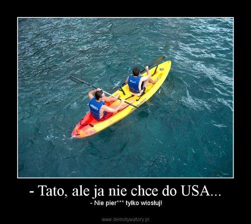 - Tato, ale ja nie chce do USA...