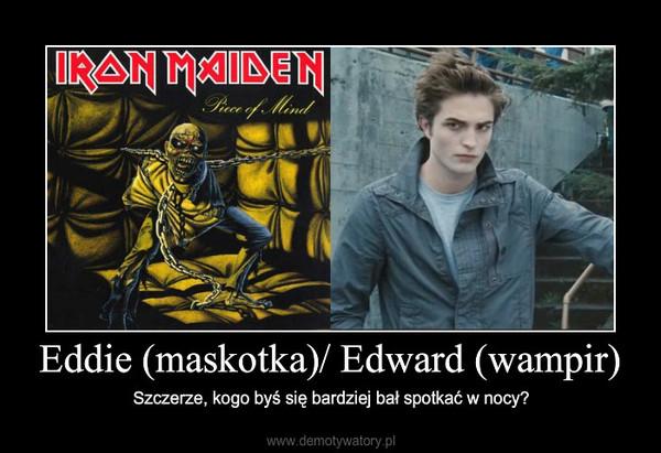 Eddie (maskotka)/ Edward (wampir) – Szczerze, kogo byś się bardziej bał spotkać w nocy?