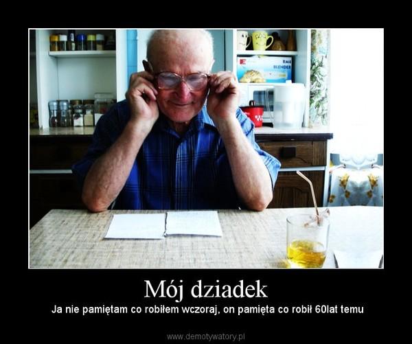 Mój dziadek –  Ja nie pamiętam co robiłem wczoraj, on pamięta co robił 60lat temu