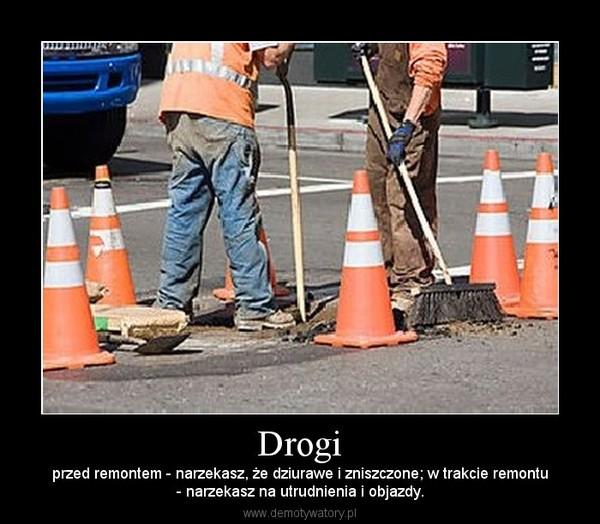 Drogi – przed remontem - narzekasz, że dziurawe i zniszczone; w trakcie remontu- narzekasz na utrudnienia i objazdy.