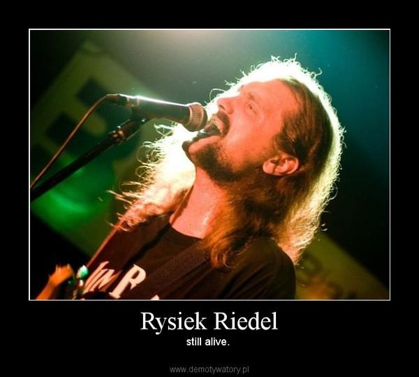Rysiek Riedel – still alive.