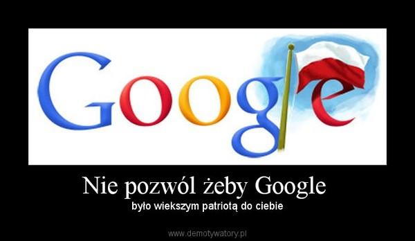 Nie pozwól żeby Google  – było wiekszym patriotą do ciebie
