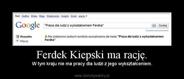 Ferdek Kiepski ma rację. – W tym kraju nie ma pracy dla ludzi z jego wykształceniem.