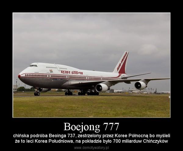 Boejong 777 – chińska podróba Beoinga 737, zestrzelony przez Koree Północną bo myśleliże to leci Korea Południowa, na pokładzie było 700 miliarduw Chińczyków