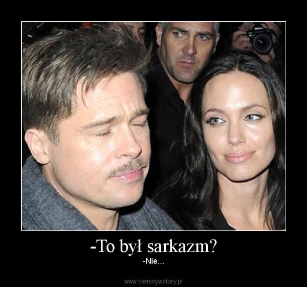 -To był sarkazm? – -Nie...