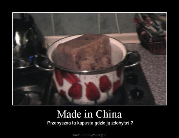 Made in China –  Przepyszna ta kapusta gdzie ją zdobyłaś ?