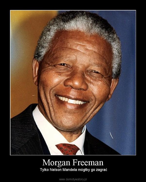 Morgan Freeman – Tylko Nelson Mandela mógłby go zagrać