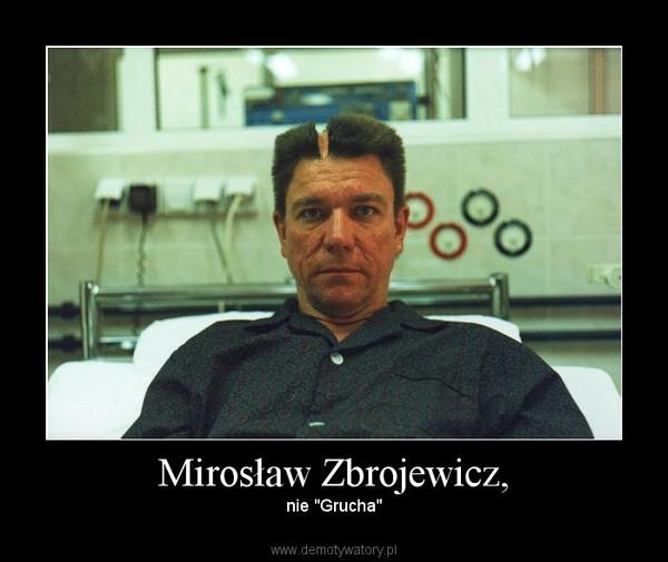 """Mirosław Zbrojewicz, – nie """"Grucha"""""""