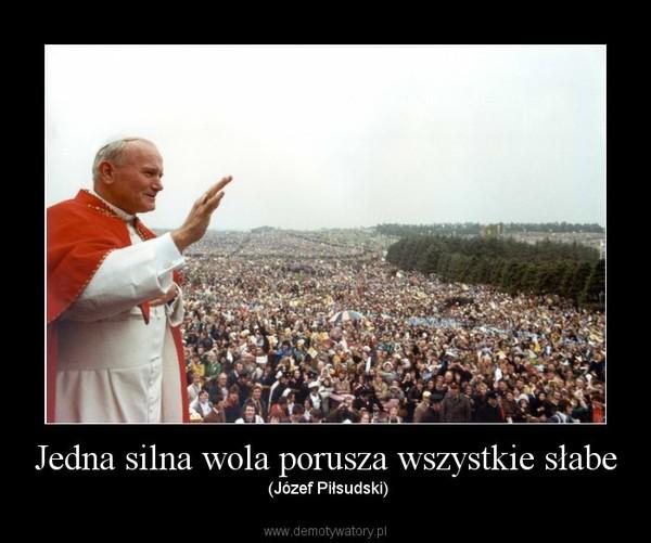 Jedna silna wola porusza wszystkie słabe – (Józef Piłsudski)