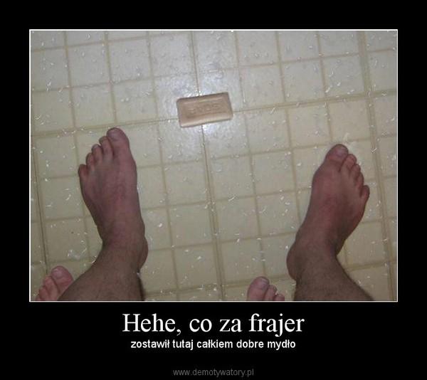 Hehe, co za frajer – zostawił tutaj całkiem dobre mydło