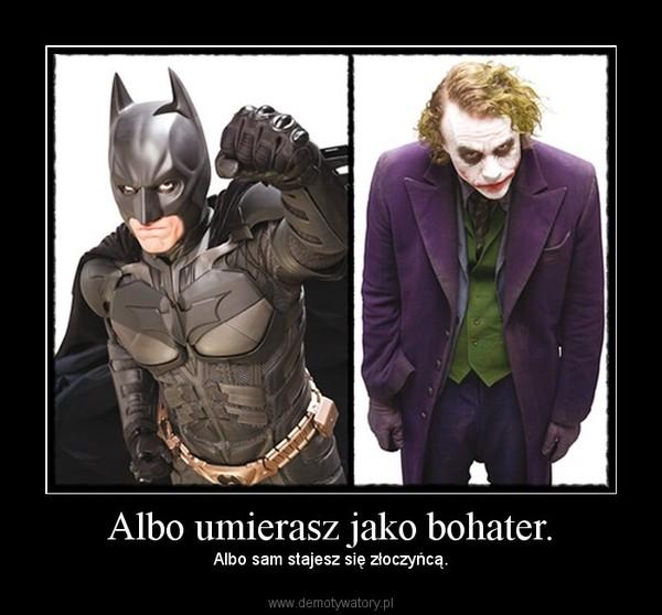 Albo umierasz jako bohater. – Albo sam stajesz się złoczyńcą.