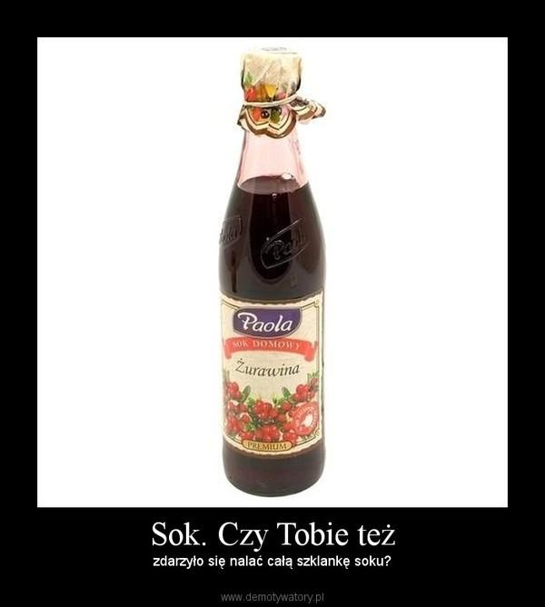 Sok. Czy Tobie też – zdarzyło się nalać całą szklankę soku?