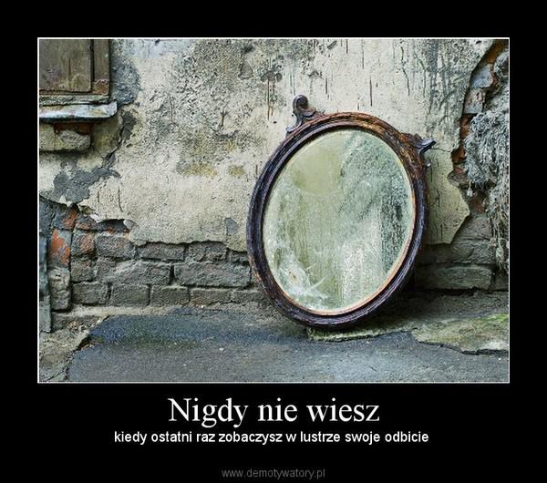 Nigdy nie wiesz – kiedy ostatni raz zobaczysz w lustrze swoje odbicie