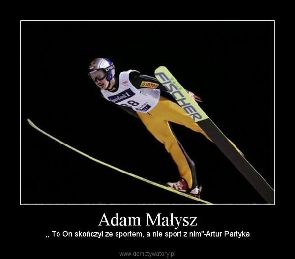 """Adam Małysz – ,, To On skończył ze sportem, a nie sport z nim""""-Artur Partyka"""