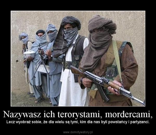 Nazywasz ich terorystami, mordercami, – Lecz wyobraź sobie, że dla wielu są tymi, kim dla nas byli powstańcy i partyzanci.
