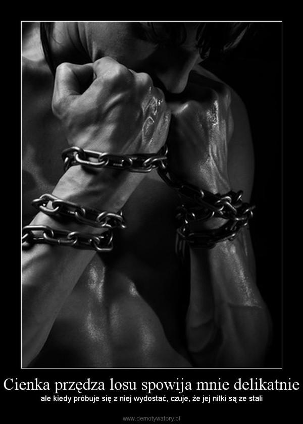 Cienka przędza losu spowija mnie delikatnie – ale kiedy próbuje się z niej wydostać, czuje, że jej nitki są ze stali