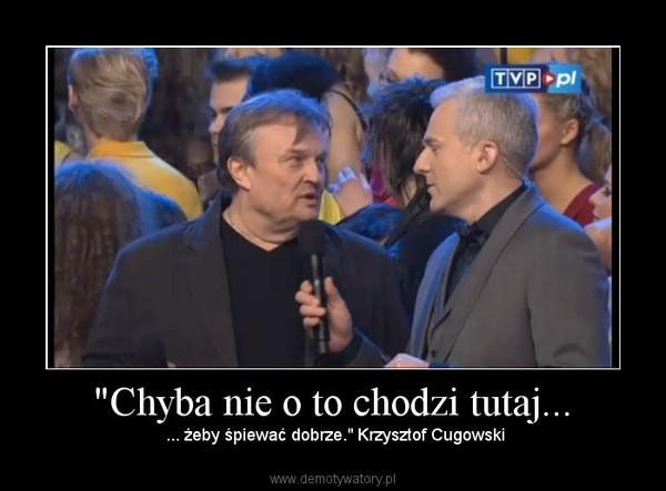 """""""Chyba nie o to chodzi tutaj... – ... żeby śpiewać dobrze."""" Krzysztof Cugowski"""