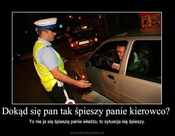 Dokąd się pan tak śpieszy panie kierowco? – To nie ja się śpieszę panie władzo, to sytuacja się śpieszy.